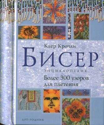 Бисер. Энциклопедия. Более 300 узоров для плетения (Клер Крочли)